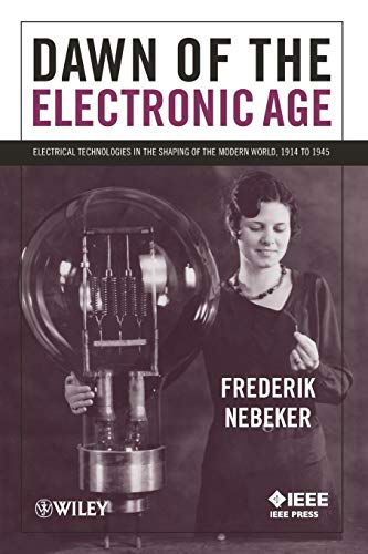 Dawn of the Electronic Age: Electrical Technologies in the Shaping of the Modern World, 1914 to 1945 (Dawn Of The Electronic Age)