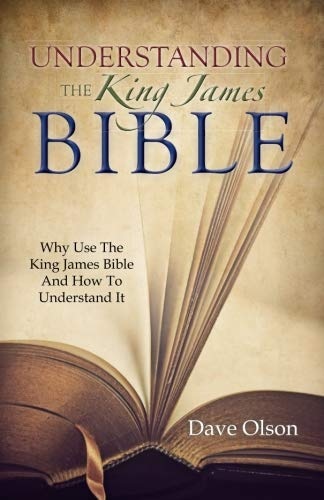 Understanding the King James Bible: Why Use the King James Bible and How to Understand It