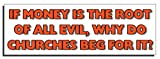 Print For Thought If money is the root of all evil, why do churches beg for it?