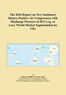 The 2016 Report on New Stationary Rotary-Positive Air Compressors with Discharge Pressure of 50 P.s.i.g. or Less: World Market Segmentation by City by ICON Group International, Inc.