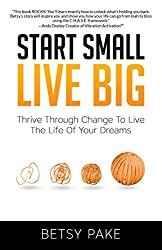 Start Small Live Big: Thrive Through Change to Live the Life of Your Dreams