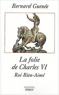 La Folie de Charles VI par Bernard Guenée