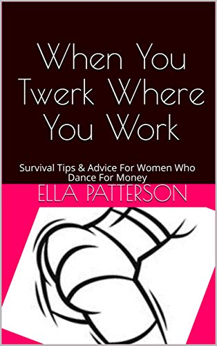 When You Twerk Where You Work: Survival Tips & Advice For Women Who Dance For Money (PDF Format Book 1)
