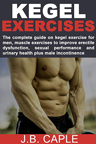 KEGEL EXERCISES FOR MEN: The complete guide on kegel exercise for men, muscle exercises to improve erectile dysfunction, sexual performance and urinary health plus male incontinence (Kegel Exercises For Men Step By Step)