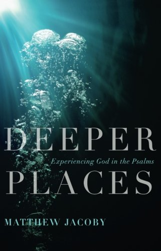Deeper Places: Experiencing God in the Psalms (The Deeper The Ocean The Deeper The Pain)