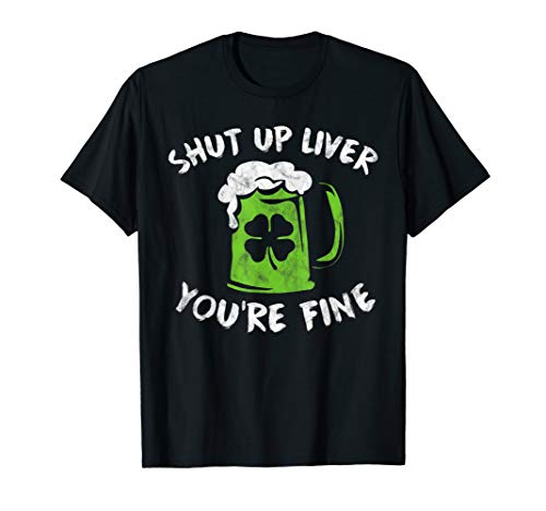St Patrick's Day Drinking Shirt Shut Up Liver You're -