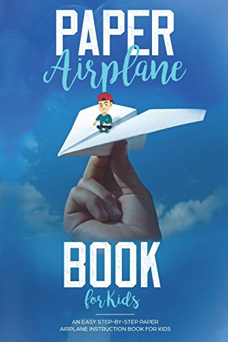 Paper Airplane Book For Kids: An Easy Step-By-Step Paper Airplane Instruction Bo (Volume 1)