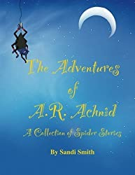 The Adventures of A.R. Achnid A Collection of Spider Stories by Sandi Smith (2013-10-03)