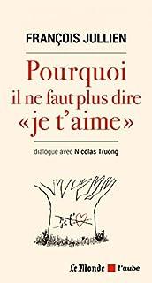Pourquoi il ne faut plus dire je t'aime : dialogue avec Nicolas Truong, Jullien, François