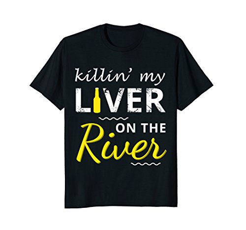 Killing My Liver on the River (Drink) T-Shirt (Floating Down The River Killing My Liver)