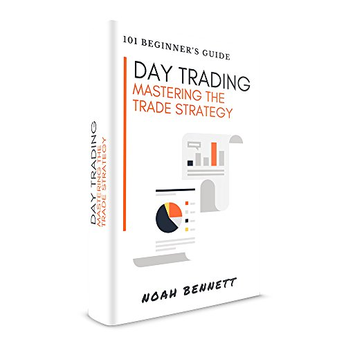 Day Trading: 101 Beginner's Guide - Mastering The Trade Strategy