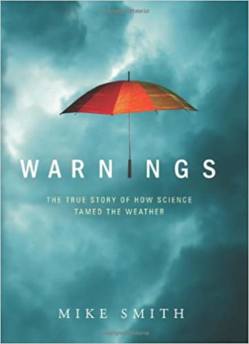 Warnings The True Story Of How Science Tamed Weather Mike Smith 9781608320349 Amazon Books