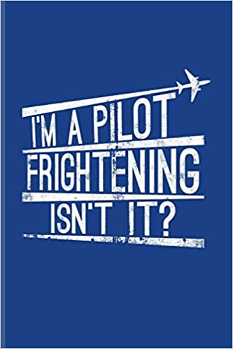Im A Pilot Frightening Isnt It Funny Pilot Quote Journal