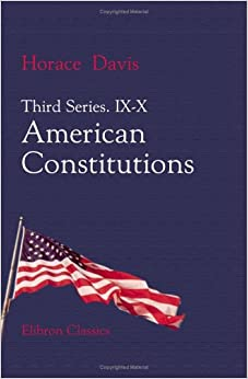 Third Series. IX-X. American Constitutions: The Relations of the Three Departments as Adjusted by a Century