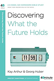 Discovering What the Future Holds: A 6-Week, No-Homework Bible Study (40-Minute Bible Studies) by [Arthur, Kay]