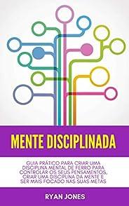 Mente Disciplinada: Guia Prático Para Criar Uma Disciplina Mental De Ferro Para Controlar Os Seus Pensamentos,