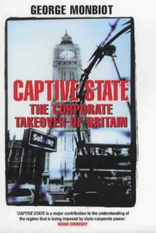 Captive state: The corporate takeover of Britain (Captive State The Corporate Takeover Of Britain)