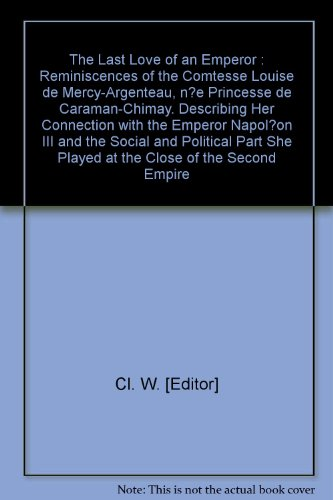 Emperor Iris - The Last Love of an Emperor : Reminiscences of the Comtesse Louise de Mercy-Argenteau, n?e Princesse de Caraman-Chimay. Describing Her Connection with the Emperor Napol?on III and the Social and Political Part She Played at the Close of the Second Empire