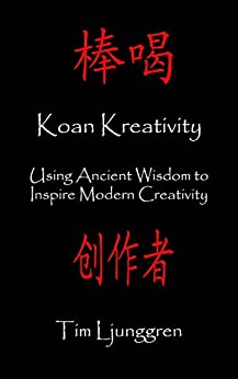 Koan Kreativity: Using Ancient Wisdom to Inspire Modern Creativity by [Ljunggren, Tim]
