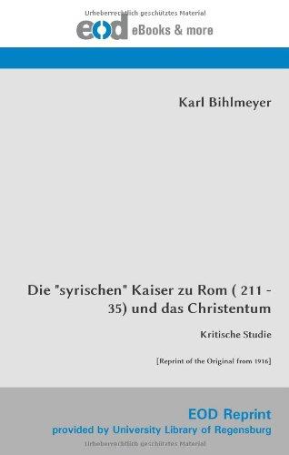 """Read Online Die """"syrischen"""" Kaiser zu Rom ( 211 - 35) und das Christentum: Kritische Studie [Reprint of the Original from 1916] (German Edition) pdf epub"""