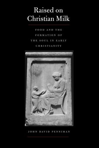 Raised on Christian Milk: Food and the Formation of the Soul in Early Christianity (Synkrisis) by John David Penniman