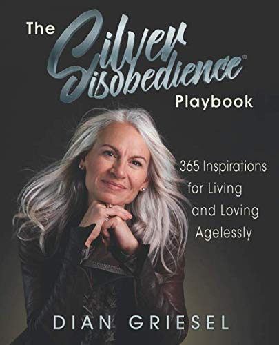 The Silver Disobedience Playbook: 365 Inspirations for Living and Loving Agelessly