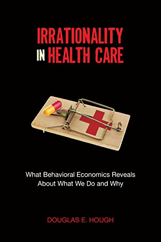 Irrationality in Health Care: What Behavioral Economics Reveals About What We Do and Why (Stanford Economics and Finance)