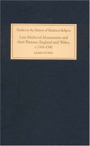 Late Medieval Monasteries And Their Patrons: England And Wales, C.1300-1540 (Studies in the History of Medieval Religion)