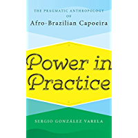 Power in Practice: The Pragmatic Anthropology of Afro-Brazilian Capoeira (English Edition)