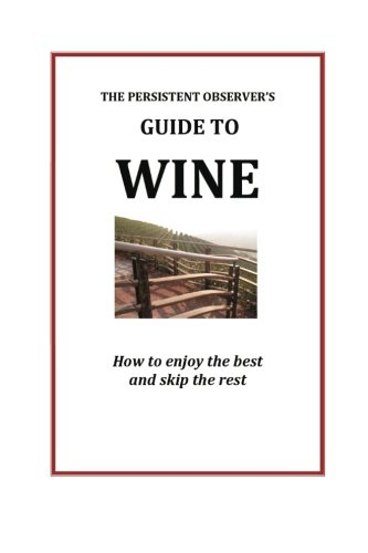 The Persistent Observer's Guide to Wine: How to enjoy the best and skip the rest (The Persistent Observer Guides) (Volume 1) by J.P. Bary