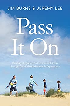 Pass It On: Building a Legacy of Faith for Your Children through Practical and Memorable Experiences by [Burns, Jim, Lee, Jeremy]