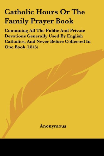 Catholic Hours Or The Family Prayer Book: Containing All The Public And Private Devotions Generally Used By English Catholics, And Never Before Collected In One Book (1845) -  Paperback