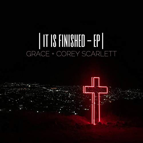 Grace and Corey Scarlett - It Is Finished 2018