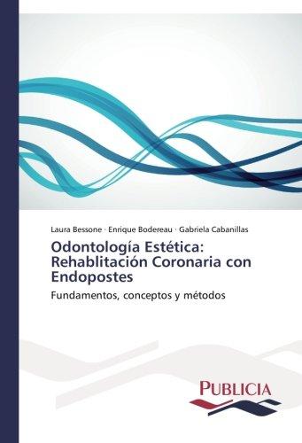 Odontologia Estetica: Rehablitacion Coronaria con Endopostes: Fundamentos, conceptos y metodos (Spanish Edition) [Laura Bessone - Enrique Bodereau - Gabriela Cabanillas] (Tapa Blanda)