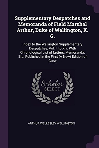 Supplementary Despatches and Memoranda of Field Marshal Arthur, Duke of Wellington, K. G.: Index to the Wellington Supplementary Despatches, Vol. I. ... in the First (A New) Edition of Gurw