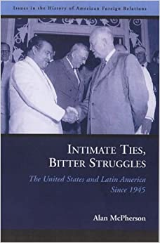 Intimate Ties, Bitter Struggles: The United States and Latin America Since 1945 (Issues in the History of American Foreign Relations) by Alan McPherson (2006-03-30)