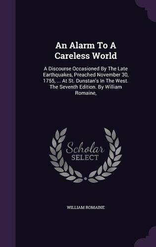 An Alarm To A Careless World: A Discourse Occasioned By The Late Earthquakes, Preached November 30, 1755, ... At St. Dunstan's In The West. The Seventh Edition. By William Romaine, PDF