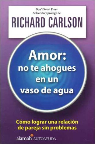 Amor, No Te Ahogues En Un Vaso De Agua/the Don t Sweat Guide for Cou