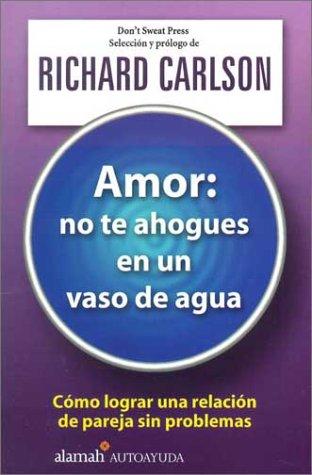 Amor, No Te Ahogues En Un Vaso De Agua/the Don t Sweat Guide for Cou