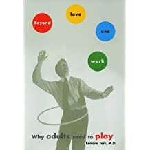 BEYOND LOVE AND WORK: Why Adults Need to Play