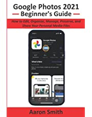 Google Photos 2021 Beginner's Guide: How to Edit, Organize, Manage, Preserve, and Share Your Personal Media Files