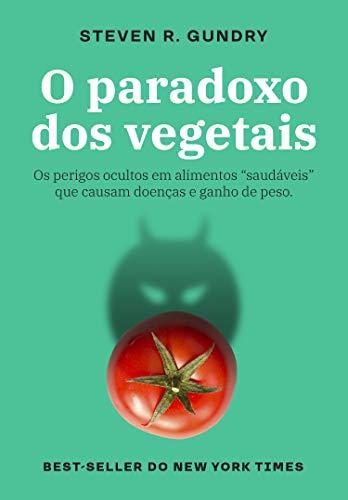 """O paradoxo dos vegetais: Os perigos ocultos em alimentos """"saudáveis"""" que causam doenças e ganho de peso por [Gundry, Steven R.]"""