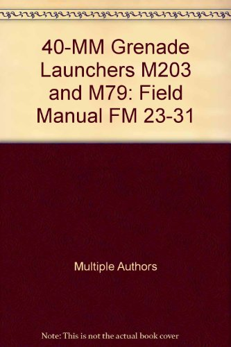 40-MM Grenade Launchers M203 and M79: Field Manual FM 23-31 -