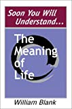 Soon You Will Understand... the Meaning of Life, William Blank, 0595655076