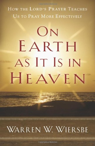 Read Online On Earth as It Is in Heaven: How the Lord's Prayer Teaches Us to Pray More Effectively PDF