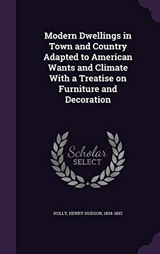 Modern Dwellings in Town and Country Adapted to American Wants and Climate with a Treatise on Furniture and Decoration (Town Furniture)