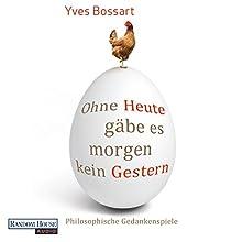 Ohne Heute gäbe es morgen kein Gestern: Philosophische Gedankenspiele Hörbuch von Yves Bossart Gesprochen von: Frank Arnold