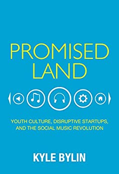 Promised Land: Youth Culture, Disruptive Startups, and the Social Music Revolution by [Bylin, Kyle]