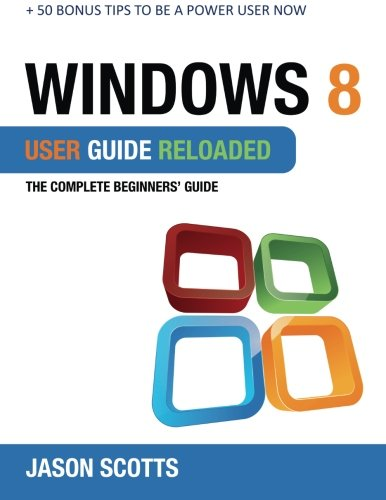 Windows 8 User Guide Reloaded: The Complete Beginners' Guide + 50 Bonus Tips to be a Power User Now! ebook