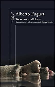 Book Todo no es suficiente : La corta, intensa y sobreexpuesta vida de Gustavo Escanlar